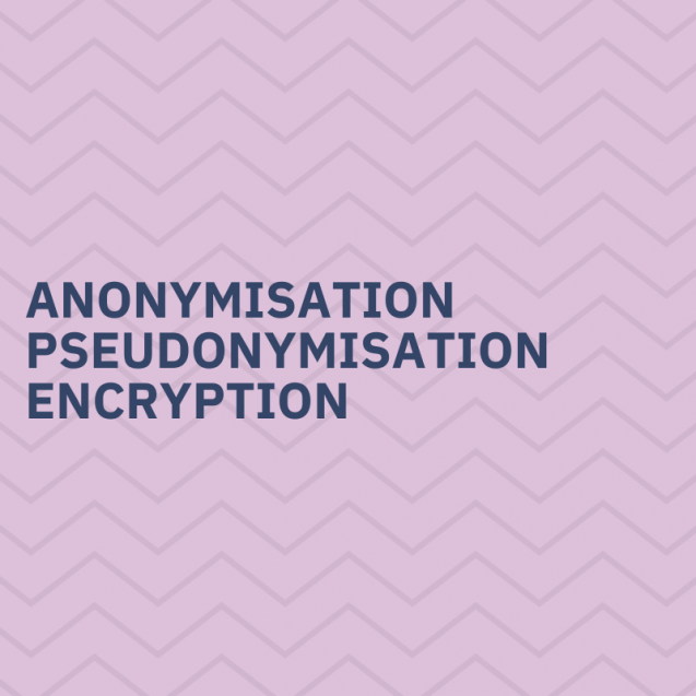Anonymisation, pseudonymisation, encryption